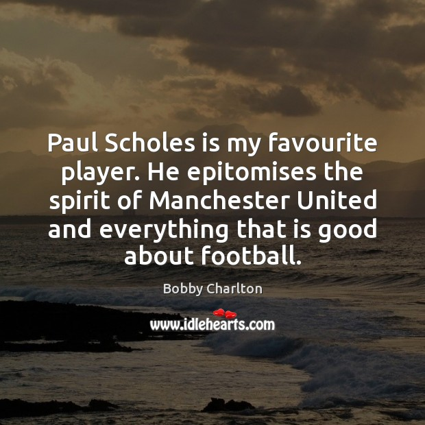 Paul Scholes is my favourite player. He epitomises the spirit of Manchester Image