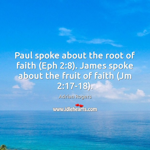 Image, Paul spoke about the root of faith (Eph 2:8). James spoke about the