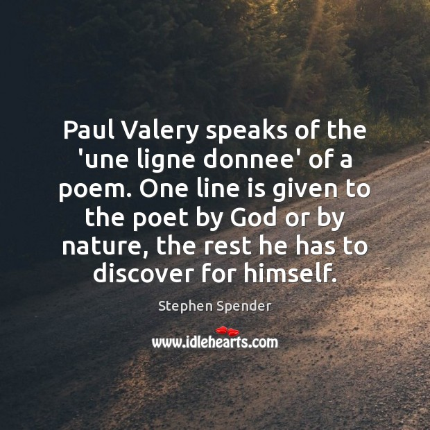 Paul Valery speaks of the 'une ligne donnee' of a poem. One Stephen Spender Picture Quote