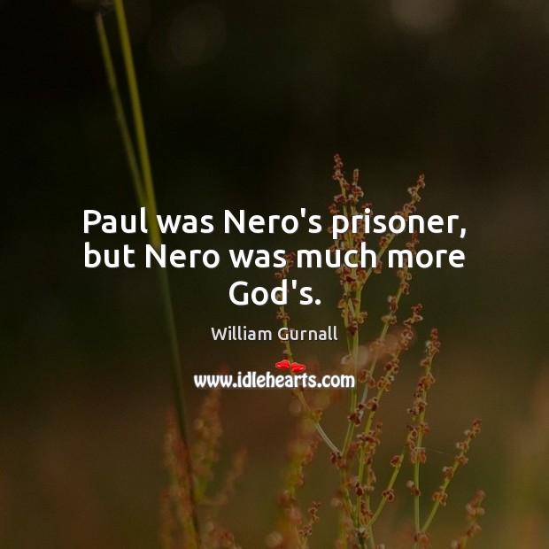 Paul was Nero's prisoner, but Nero was much more God's. William Gurnall Picture Quote
