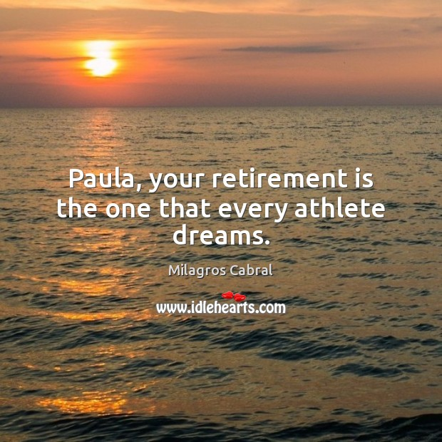 Paula, your retirement is the one that every athlete dreams. Retirement Quotes Image