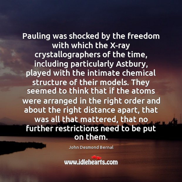 Pauling was shocked by the freedom with which the X-ray crystallographers of John Desmond Bernal Picture Quote