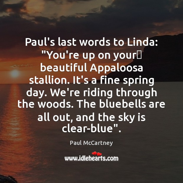 """Paul's last words to Linda: """"You're up on your beautiful Appaloosa stallion. Paul McCartney Picture Quote"""