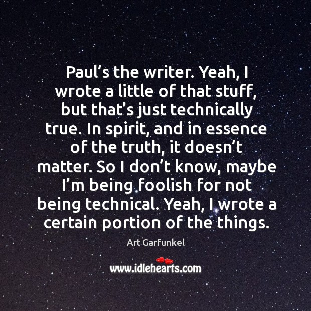 Image, Paul's the writer. Yeah, I wrote a little of that stuff, but that's just technically true.