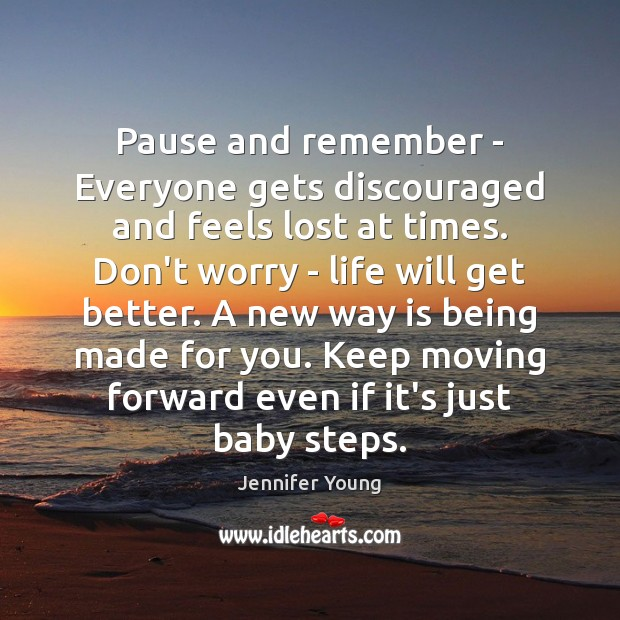 Image, Pause and remember – Everyone gets discouraged and feels lost at times.