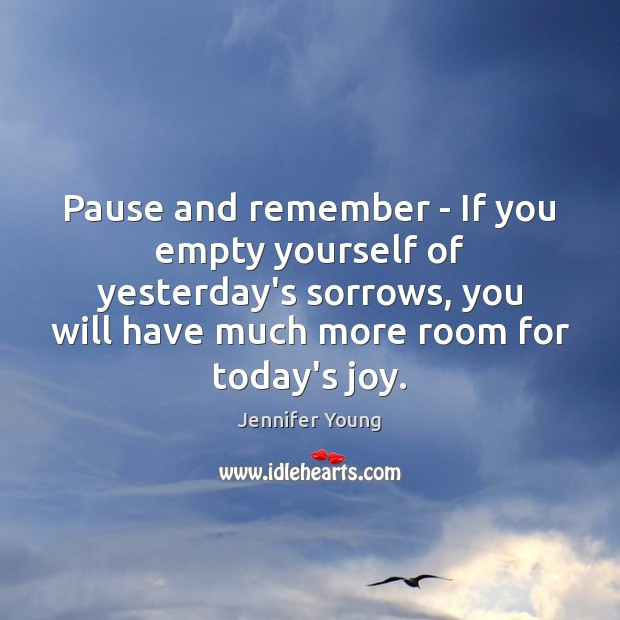 Pause and remember – If you empty yourself of yesterday's sorrows, you Image