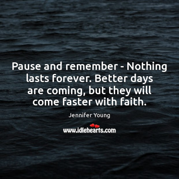 Image, Pause and remember – Nothing lasts forever. Better days are coming, but
