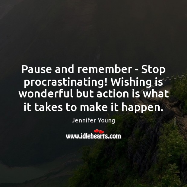 Pause and remember – Stop procrastinating! Wishing is wonderful but action is Action Quotes Image