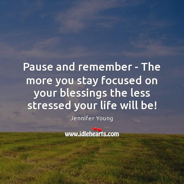 Pause and remember – The more you stay focused on your blessings Image