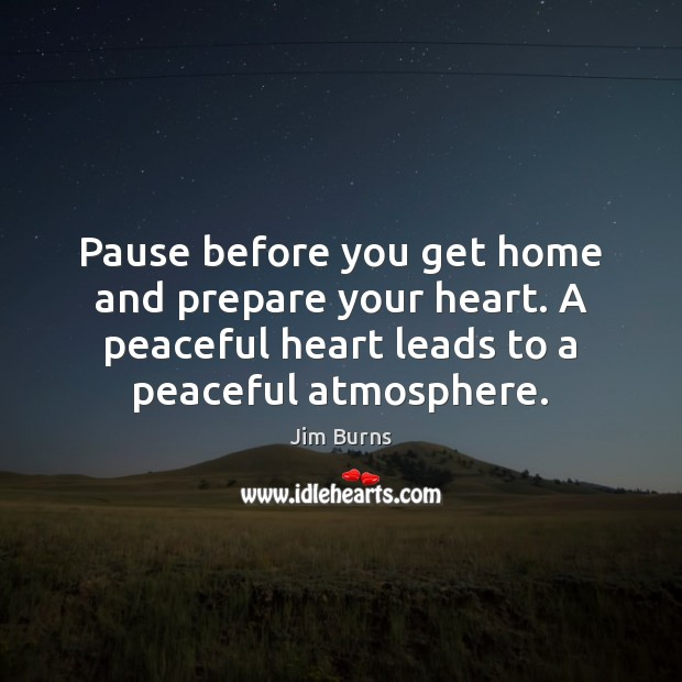 Pause before you get home and prepare your heart. A peaceful heart Image