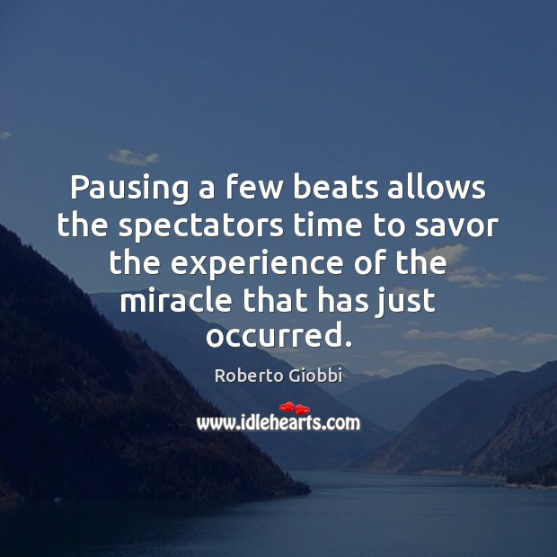 Pausing a few beats allows the spectators time to savor the experience Image
