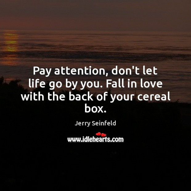 Pay attention, don't let life go by you. Fall in love with the back of your cereal box. Jerry Seinfeld Picture Quote