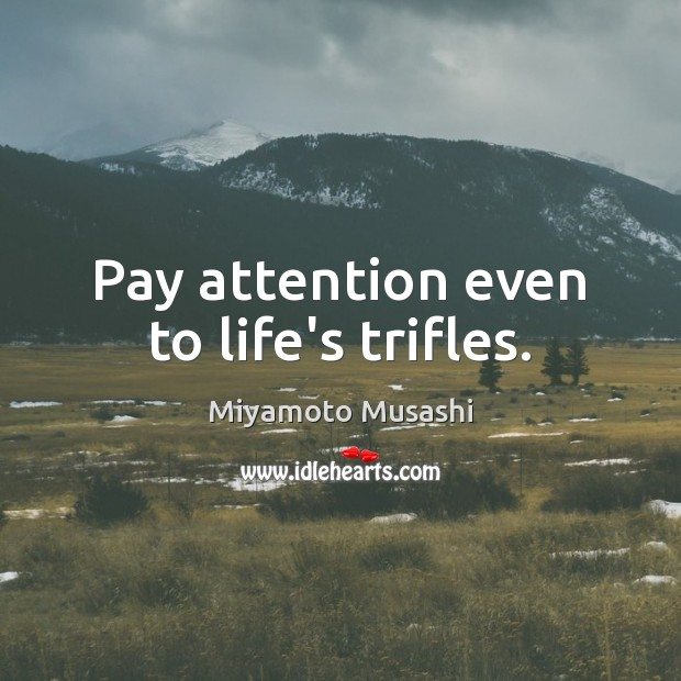 Miyamoto Musashi Picture Quote image saying: Pay attention even to life's trifles.