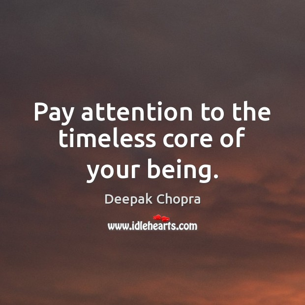 Pay attention to the timeless core of your being. Deepak Chopra Picture Quote