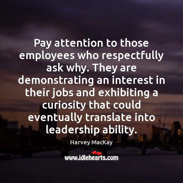 Pay attention to those employees who respectfully ask why. They are demonstrating Image