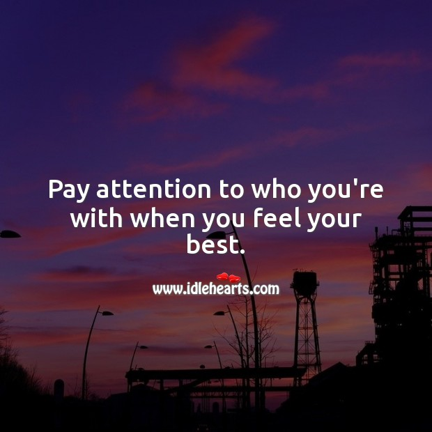 Pay attention to who you're with when you feel your best. Relationship Quotes Image