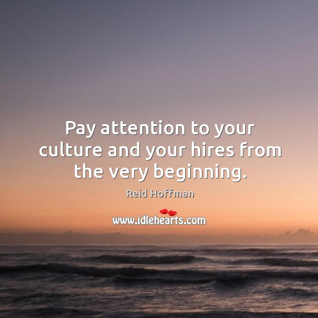 Pay attention to your culture and your hires from the very beginning. Reid Hoffman Picture Quote