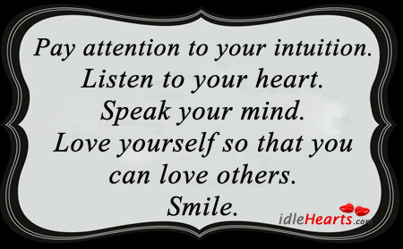 Pay Attention To Your Intuition. Listen To Your Heart…
