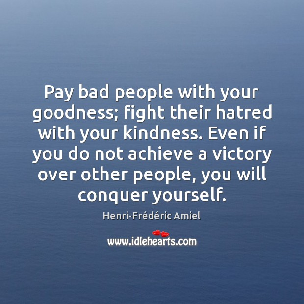 Pay bad people with your goodness; fight their hatred with your kindness. Henri-Frédéric Amiel Picture Quote