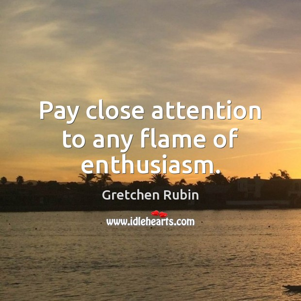 Pay close attention to any flame of enthusiasm. Gretchen Rubin Picture Quote