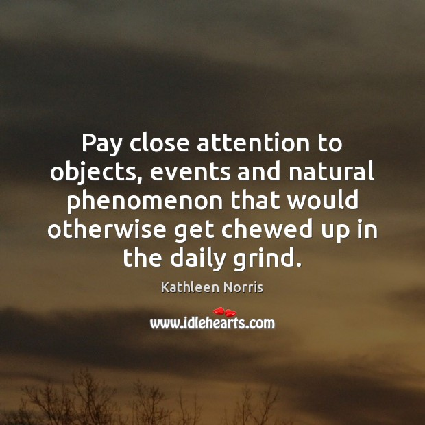 Kathleen Norris Picture Quote image saying: Pay close attention to objects, events and natural phenomenon that would otherwise