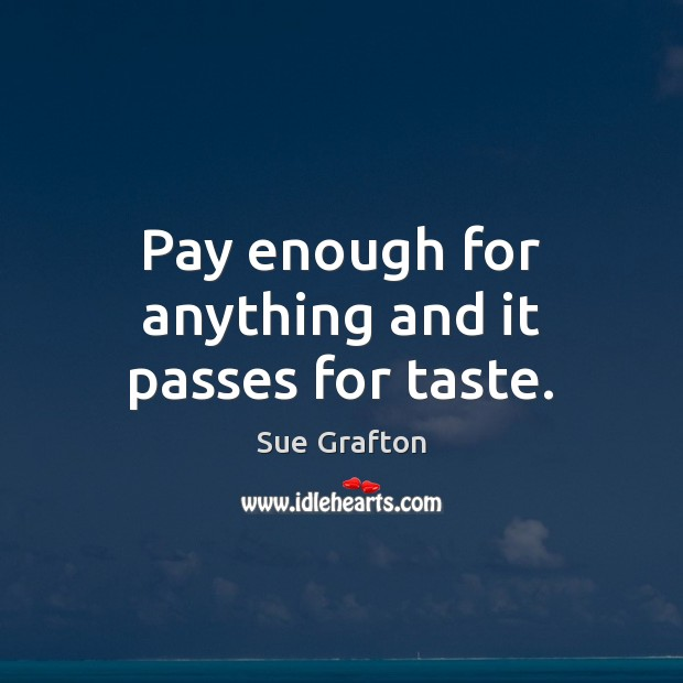 Pay enough for anything and it passes for taste. Sue Grafton Picture Quote