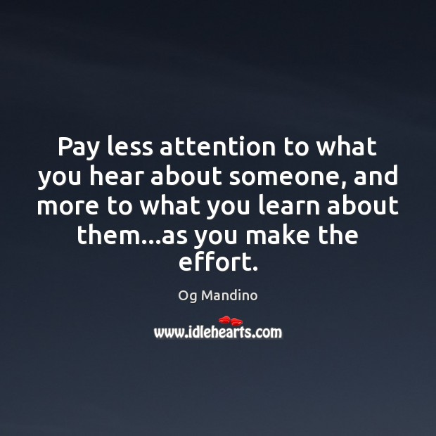 Pay less attention to what you hear about someone, and more to Og Mandino Picture Quote