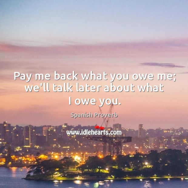 Image, Pay me back what you owe me; we'll talk later about what I owe you.