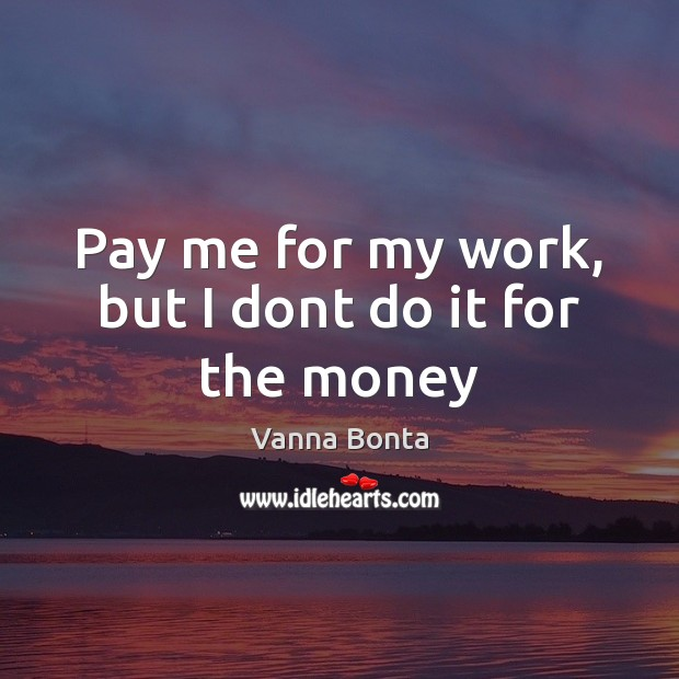 Vanna Bonta Picture Quote image saying: Pay me for my work, but I dont do it for the money