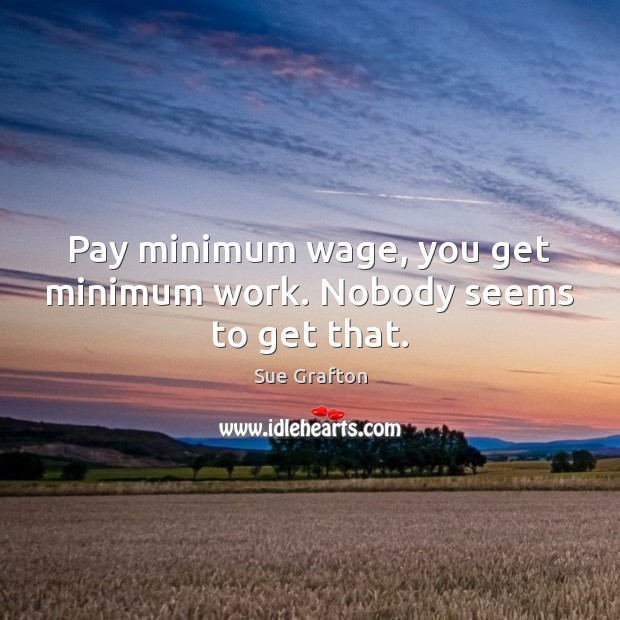 Pay minimum wage, you get minimum work. Nobody seems to get that. Sue Grafton Picture Quote