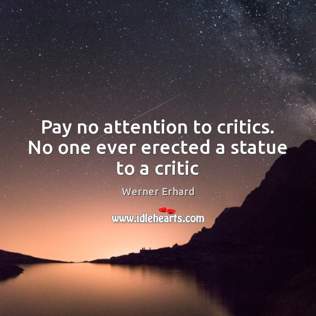 Pay no attention to critics. No one ever erected a statue to a critic Werner Erhard Picture Quote