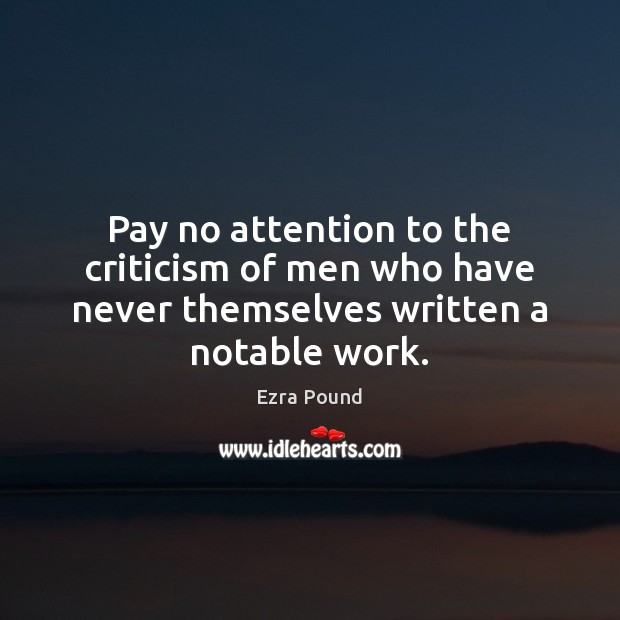 Pay no attention to the criticism of men who have never themselves written a notable work. Ezra Pound Picture Quote