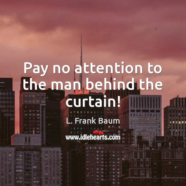 Pay no attention to the man behind the curtain! L. Frank Baum Picture Quote