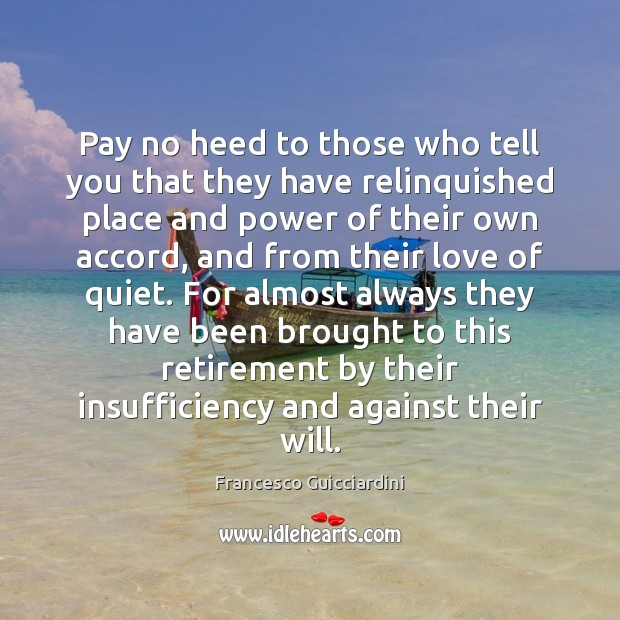 Pay no heed to those who tell you that they have relinquished Francesco Guicciardini Picture Quote