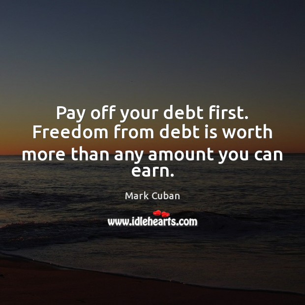 Pay off your debt first. Freedom from debt is worth more than any amount you can earn. Debt Quotes Image