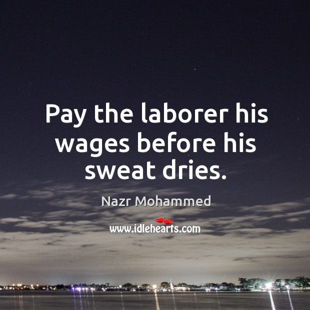 Pay the laborer his wages before his sweat dries. Image