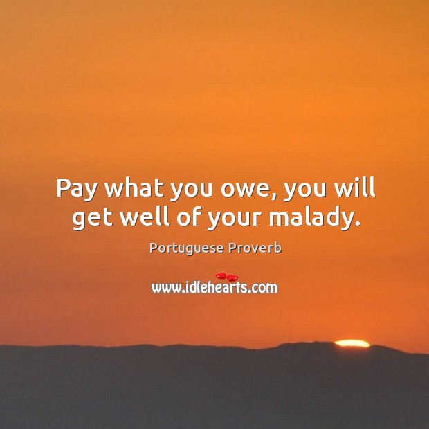 Pay what you owe, you will get well of your malady. Image