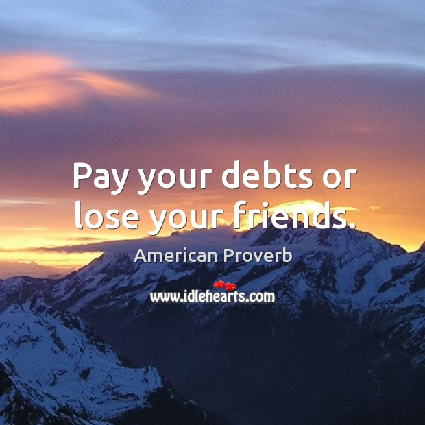 Pay your debts or lose your friends. American Proverbs Image