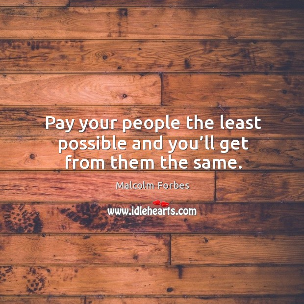 Pay your people the least possible and you'll get from them the same. Image