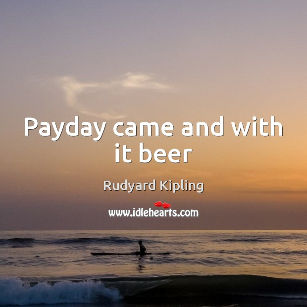 Payday came and with it beer Rudyard Kipling Picture Quote