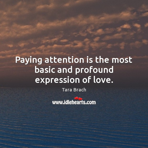 Paying attention is the most basic and profound expression of love. Image