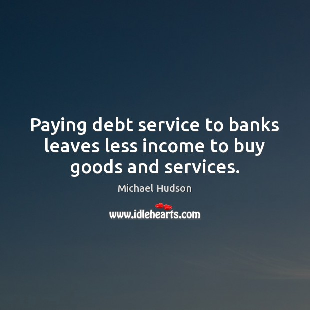 Paying debt service to banks leaves less income to buy goods and services. Michael Hudson Picture Quote