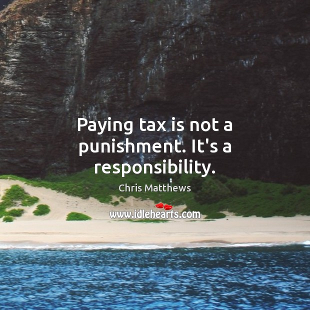 Paying tax is not a punishment. It's a responsibility. Tax Quotes Image