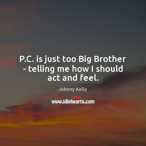P.C. is just too Big Brother – telling me how I should act and feel. Johnny Kelly Picture Quote