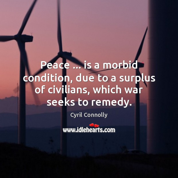Peace … is a morbid condition, due to a surplus of civilians, which war seeks to remedy. Cyril Connolly Picture Quote