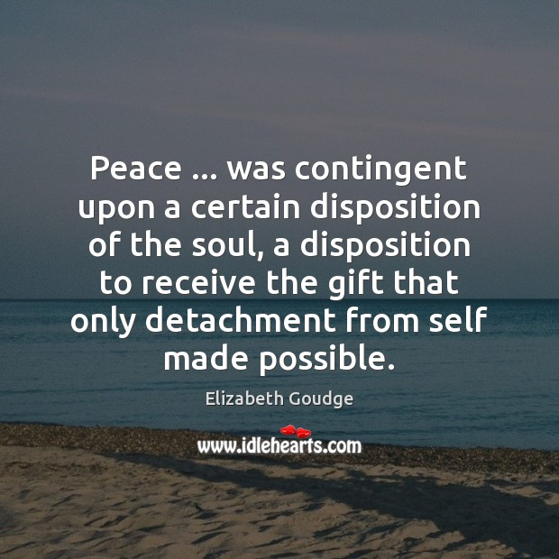 Peace … was contingent upon a certain disposition of the soul, a disposition Elizabeth Goudge Picture Quote