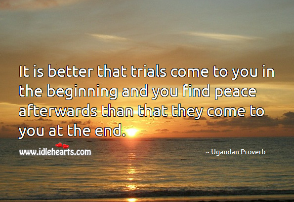 It is better that trials come to you in the beginning and you find peace afterwards Ugandan Proverbs Image