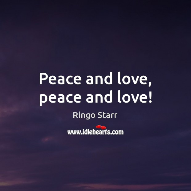 Peace and love, peace and love! Ringo Starr Picture Quote