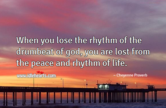 Image, When you lose the rhythm of the drumbeat of god, you are lost from the peace and rhythm of life.