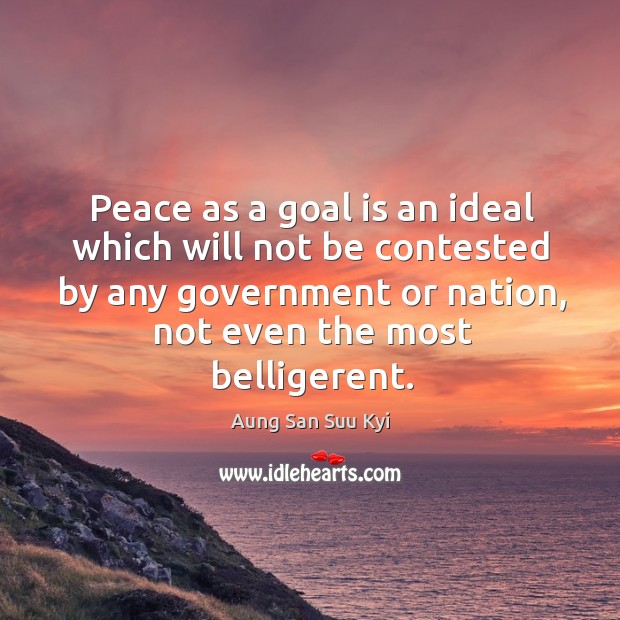 Peace as a goal is an ideal which will not be contested by any government or nation, not even the most belligerent. Image